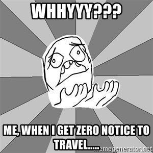 Whyyy??? - Whhyyy??? Me, when I get zero notice to travel.....