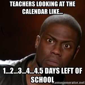 kevin hart nigga - Teachers looking at the calendar like... 1...2...3...4...4.5 days left of school