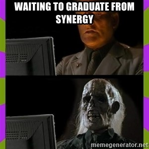 ill just wait here - WAITING TO GRADUATE FROM SYNERGY