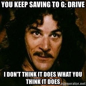 You keep using that word, I don't think it means what you think it means - you keep saving to G: DRIVE I don't think it does what you think it does