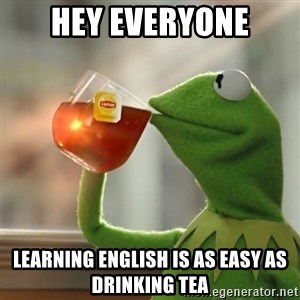 Kermit The Frog Drinking Tea - HEY EVERYONE LEARNING ENGLISH IS AS EASY AS DRINKING TEA