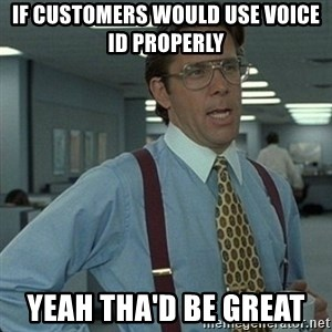 Yeah that'd be great... - if customers would use voice ID properly  yeah tha'd be great