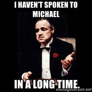 The Godfather - I haven't spoken to Michael  in a long time.