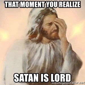 Facepalm Jesus - THAT MOMENT YOU REALIZE SATAN IS LORD