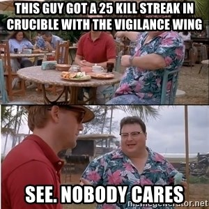 See? Nobody Cares - This guy got a 25 kill streak in crucible with the vigilance wing See. Nobody cares