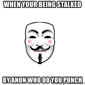Anon - when your being stalked by anon who do you punch