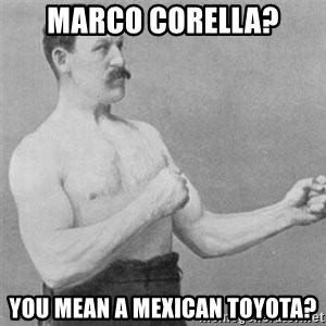 overly manlyman - marco corella? you mean a mexican toyota?