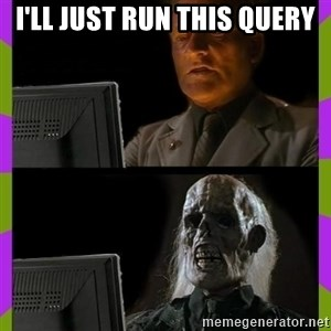 ill just wait here - I'll just run this query