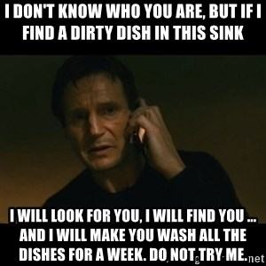 liam neeson taken - i don't know who you are, but if i find a dirty dish in this sink i will look for you, i will find you ... and i will make you wash all the dishes for a week. do not try me.