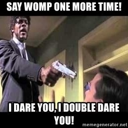Say what again - Say Womp one more time! I dare you, I double dare you!