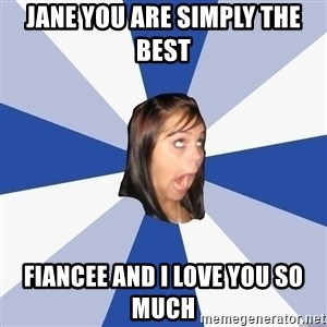 Annoying Facebook Girl - JANE YOU ARE SIMPLY THE BEST  FIANCEE AND I LOVE YOU SO MUCH