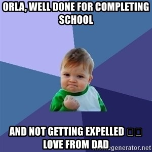 Success Kid - ORLA, WELL DONE FOR COMPLETING SCHOOL  AND NOT GETTING EXPELLED 😂😂 LOVE FROM DAD