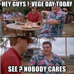 See? Nobody Cares - HEY GUYS !  VEGE DAY TODAY SEE ? NOBODY CARES