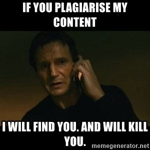 liam neeson taken - If you plagiarise my content I will find you. And will kill you.
