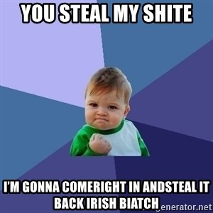 Success Kid - You steal my shite I'm gonna comeRight in andsteal it back Irish Biatch