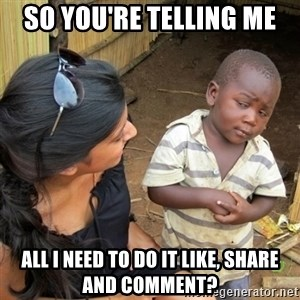 skeptical black kid - so you're telling me All I need to do it like, share and comment?