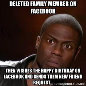kevin hart nigga - Deleted family member on Facebook Then wishes the Happy Birthday ON Facebook and sends them new friend request...