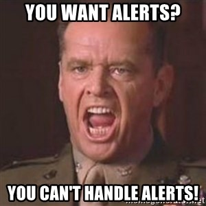 Jack Nicholson - You can't handle the truth! - You want alerts? YOU CAN'T HANDLE ALERTS!