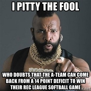 Mr T - I Pitty the Fool Who Doubts that the A-Team Can Come Back From a 14 Point Deficit to Win Their Rec League Softball Game