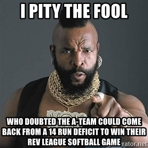 Mr T - I pity the fool Who doubted the a-team could come back from a 14 run deficit to win their rev league softball game