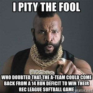 Mr T - I pity the fool Who doubted that the a-team could come back from a 14 run deficit to win their rec league softball game