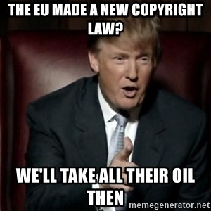 Donald Trump - The EU made a new copyright law? We'll take all their oil then