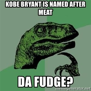 Philosoraptor - kobe bryant is named after meat da fudge?