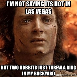 Frodo  - I'm not saying its hot in     Las Vegas but two hobbits just threw a ring in my backyard