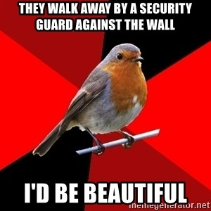 Retail Robin - They walk away by a security guard against the wall  I'd be beautiful