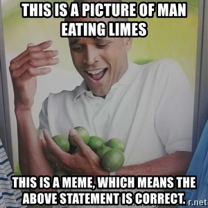 Limes Guy - This is a picture of man eating limes This is a MEME, which means the above statement is correct.