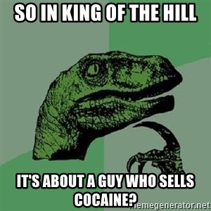 Philosoraptor - So in King of the Hill it's about a guy who sells cocaine?