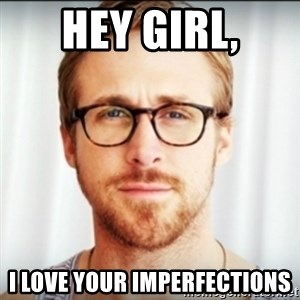 Ryan Gosling Hey Girl 3 - Hey Girl, I love your imperfections