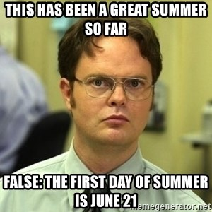 Dwight Schrute - This has been a great summer so far False: The First Day of Summer is June 21