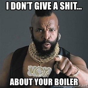 Mr T - I don't give a shit... About your boiler