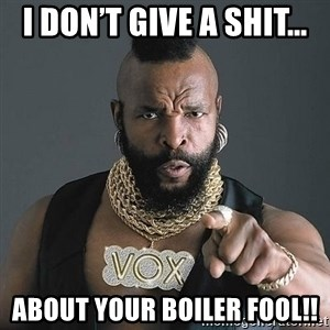 Mr T - I don't give a shit... About your boiler fool!!