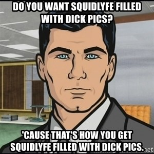 Archer - Do you want squidlyfe filled with dick pics? 'Cause that's how you get squidlyfe filled with dick pics.