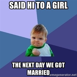 Success Kid - Said hi to a girl The next day we got married