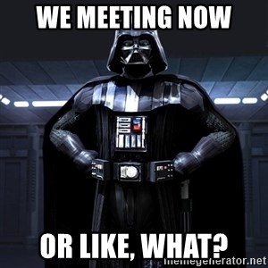 Darth Vader - We meeting now  Or like, what?