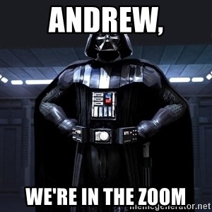 Darth Vader - Andrew, We're in the zoom