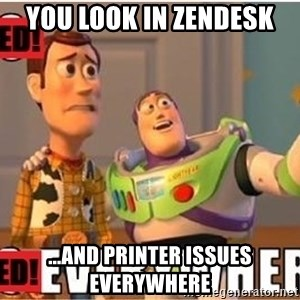 Toy Story Everywhere - You look in zendesk ...and printer issues everywhere