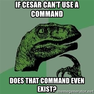 Philosoraptor - If Cesar can't use a command does that command even exist?