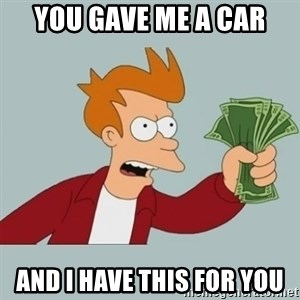 Shut Up And Take My Money Fry - you gave me a car and i have this for you