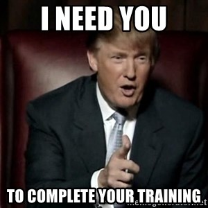 Donald Trump - I need you to complete your training