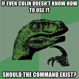 Philosoraptor - If even Colin doesn't know how to use it should the command exist?