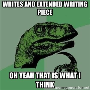 Philosoraptor - writes and extended writing piece oh yeah that is what I think