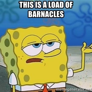 I'll have you know Spongebob - this is a load of barnacles
