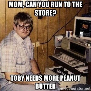 Nerd - mom, can you run to the store? Toby needs more peanut butter