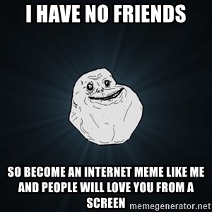 Forever Alone - i have no friends so become an internet meme like me and people will love you from a screen