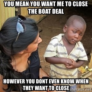 skeptical black kid - You mean you want me to close the boat deal However you dont even know when they want to close