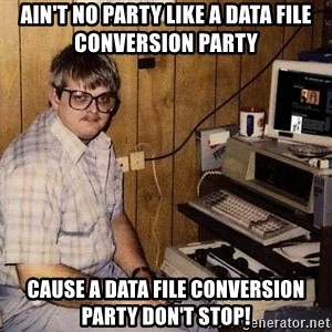 Nerd - AIN'T NO PARTY LIKE A DATA FILE CONVERSION PARTY CAUSE A DATA FILE CONVERSION PARTY DON'T STOP!